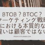 BtoBtoC?BtoB?BtoC?マーケティング戦略における本質的な違いは顧客ではない