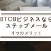 BtoBビジネスならステップメールがおすすめ。ステップメールの4つのメリット
