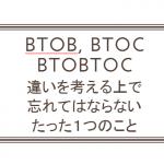 BtoBとBtoBtoCとBtoCの違いを考える上で、忘れてはならないたった1つのこと