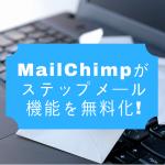 MailChimpがステップメール機能を無料化!(無料で始めるBtoBマーケティングオートメーション入門 vol.5)