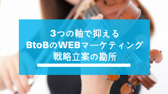 3つの軸で考えると視界が開ける!BtoBのWEBマーケティング戦略立案の勘所