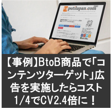 【事例】BtoB商品で「コンテンツターゲット」広告を実施したらコスト1/4でCV2.4倍に!