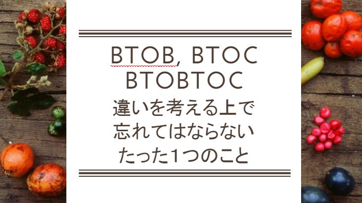BtoBtoCとBtoBとBtoCの違いを考える上で、忘れてはならないたった1つのこと