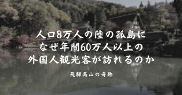 人口8万人の陸の孤島に、なぜ年間60万人以上の外国人観光客が訪れるのか。飛騨高山の奇跡